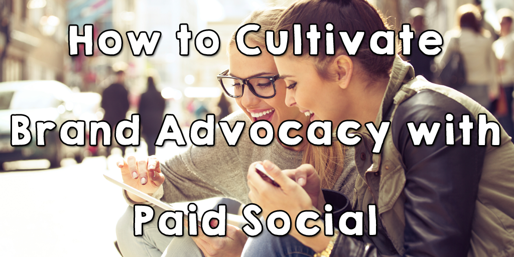 How to Cultivate Brand Advocacy with Paid Social