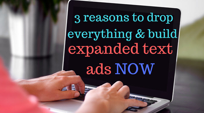 3 reasons to drop everything & build expanded text ads now