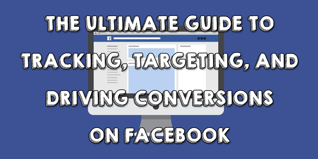 The Ultimate Guide to Tracking, Targeting, and Driving Conversions on Facebook