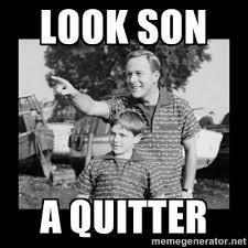 look son, a quitter meme
