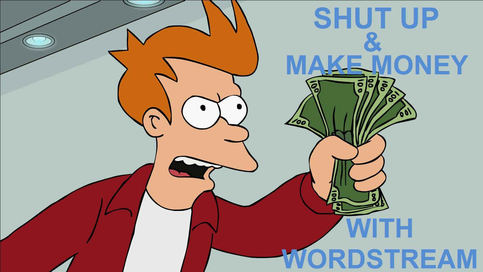 Shut up and make money with WordStream
